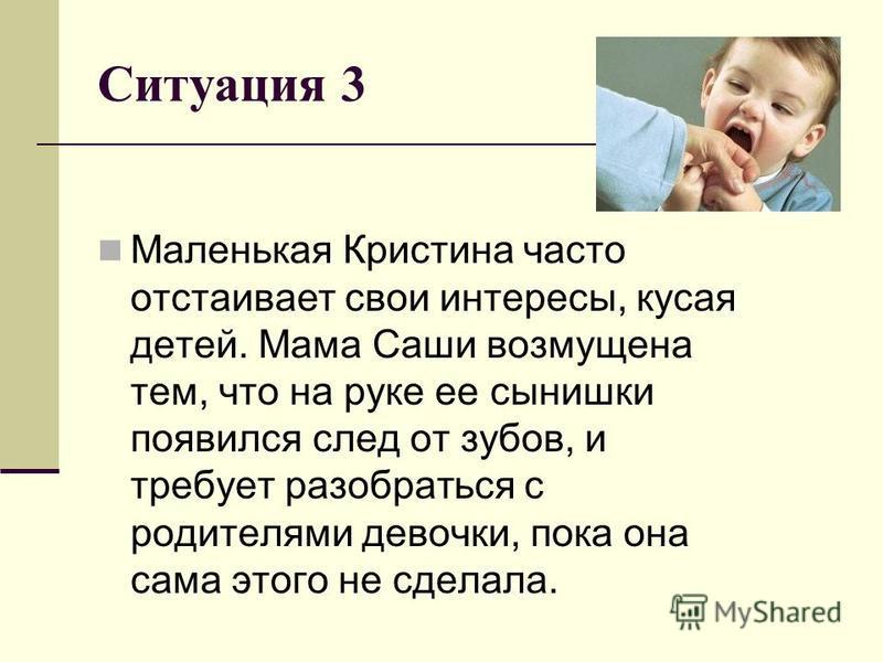 Ситуация 3 Маленькая Кристина часто отстаивает свои интересы, кусая детей. Мама Саши возмущена тем, что на руке ее сынишки появился след от зубов, и требует разобраться с родителями девочки, пока она сама этого не сделала.
