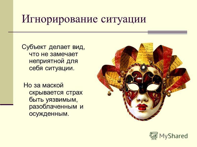 Игнорирование ситуации Субъект делает вид, что не замечает неприятной для себя ситуации. Но за маской скрывается страх быть уязвимым, разоблаченным и осужденным.