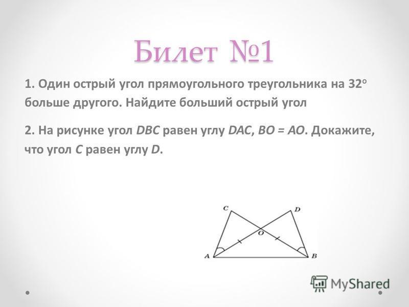 Билет 1 1. Один острый угол прямоугольного треугольника на 32 о больше другого. Найдите больший острый угол 2. На рисунке угол DBC равен углу DAC, BO = AO. Докажите, что угол C равен углу D.