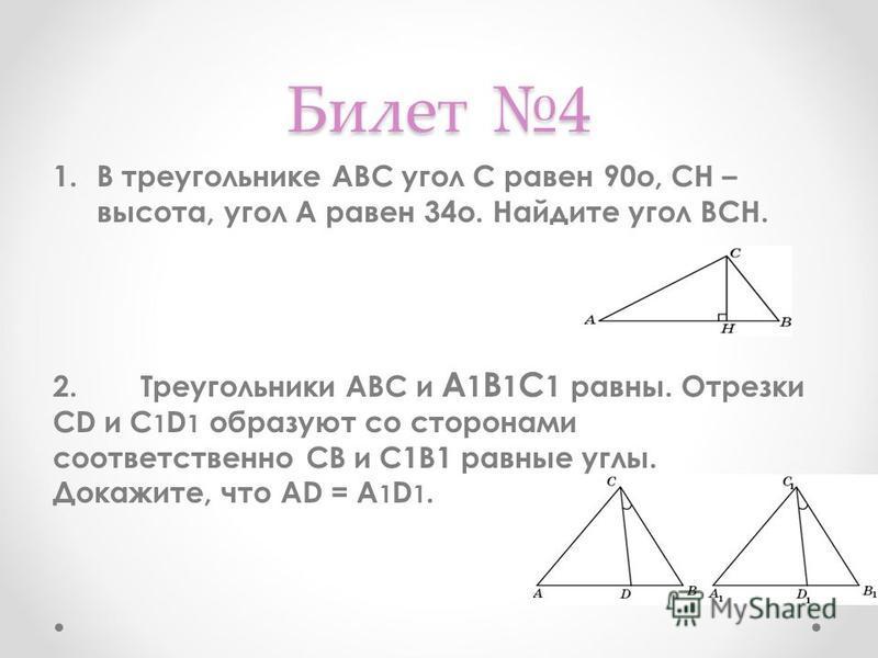 Билет 4 1. В треугольнике АВС угол C равен 90o, CH – высота, угол A равен 34o. Найдите угол BCH. 2. Треугольники АВС и А 1 В 1 С 1 равны. Отрезки CD и C 1 D 1 образуют со сторонами соответственно СВ и С1В1 равные углы. Докажите, что AD = A 1 D 1.