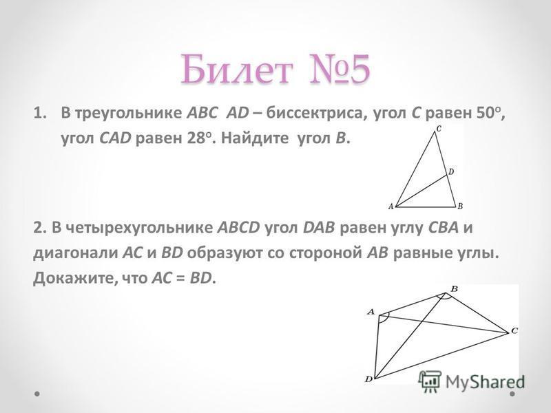 Билет 5 1. В треугольнике АВС AD – биссектриса, угол C равен 50 o, угол CAD равен 28 o. Найдите угол B. 2. В четырехугольнике ABCD угол DAB равен углу CBА и диагонали АС и BD образуют со стороной АВ равные углы. Докажите, что АС = BD.