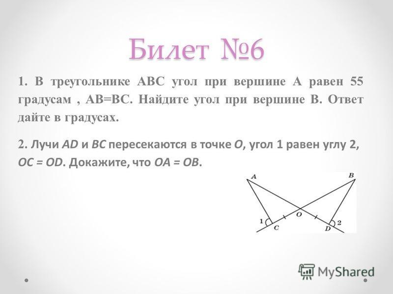 Билет 6 1. В треугольнике АВС угол при вершине А равен 55 градусам, АВ=ВС. Найдите угол при вершине В. Ответ дайте в градусах. 2. Лучи AD и ВС пересекаются в точке О, угол 1 равен углу 2, OC = OD. Докажите, что OA = OB.