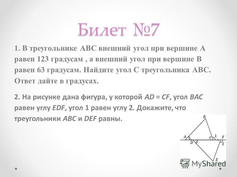 Билет 7 1. В треугольнике АВС внешний угол при вершине А равен 123 градусам, а внешний угол при вершине В равен 63 градусам. Найдите угол С треугольника АВС. Ответ дайте в градусах. 2. На рисунке дана фигура, у которой AD = CF, угол ВAC равен углу ED