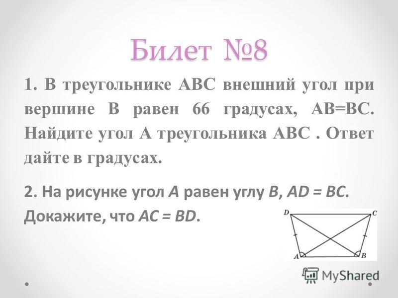 Билет 8 1. В треугольнике АВС внешний угол при вершине В равен 66 градусах, АВ=ВС. Найдите угол А треугольника АВС. Ответ дайте в градусах. 2. На рисунке угол A равен углу B, AD = BC. Докажите, что AC = BD.