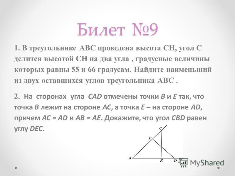 Билет 9 1. В треугольнике АВС проведена высота СН, угол С делится высотой СН на два угла, градусные величины которых равны 55 и 66 градусам. Найдите наименьший из двух оставшихся углов треугольника АВС. 2. На сторонах угла CAD отмечены точки B и E та