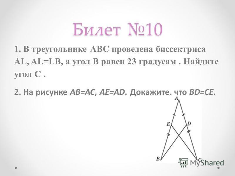 Билет 10 1. В треугольнике АВС проведена биссектриса АL, AL=LB, а угол В равен 23 градусам. Найдите угол С. 2. На рисунке АВ=АС, АЕ=АD. Докажите, что BD=CE.