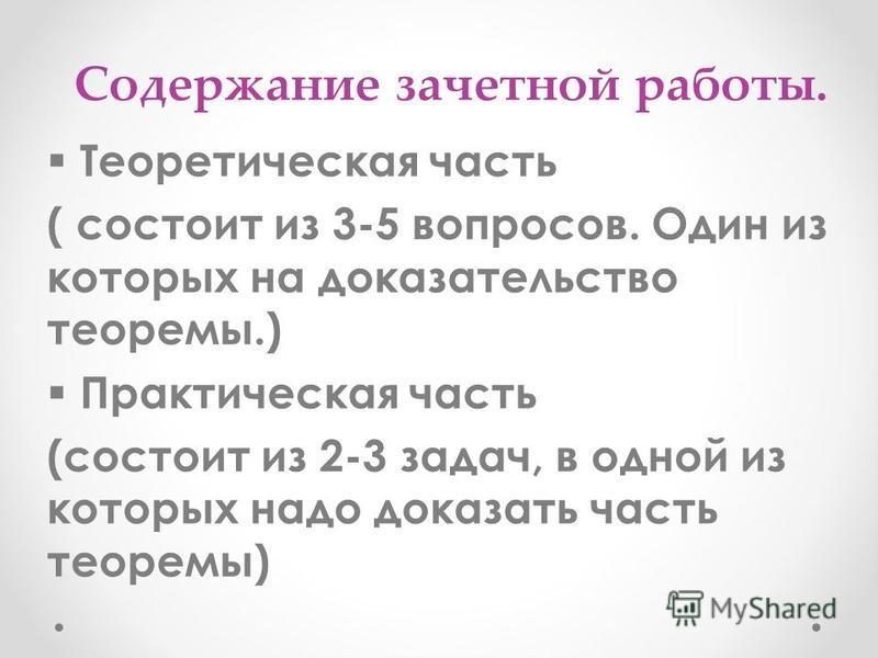 Содержание зачетной работы. Теоретическая часть ( состоит из 3-5 вопросов. Один из которых на доказательство теоремы.) Практическая часть (состоит из 2-3 задач, в одной из которых надо доказать часть теоремы)