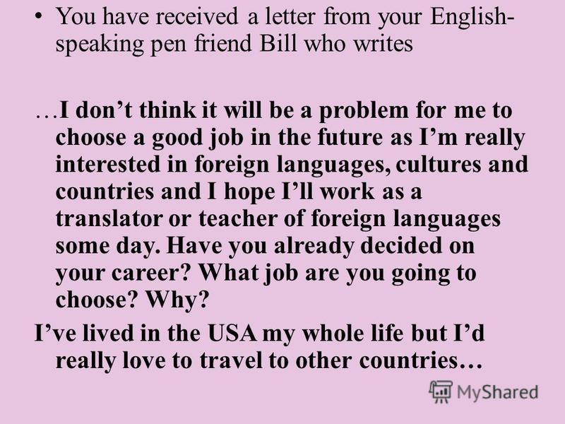 You have received a letter from your English- speaking pen friend Bill who writes …I dont think it will be a problem for me to choose a good job in the future as Im really interested in foreign languages, cultures and countries and I hope Ill work as