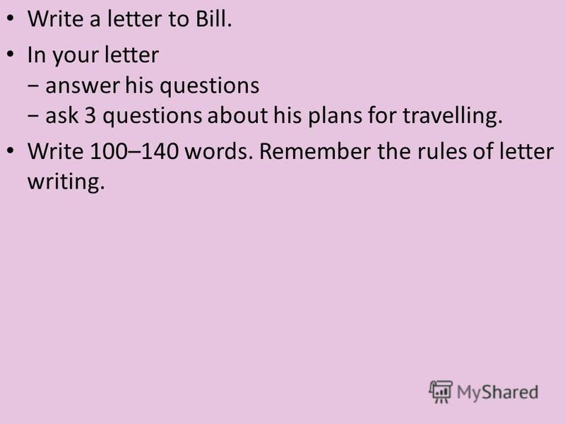 Write a letter to Bill. In your letter answer his questions ask 3 questions about his plans for travelling. Write 100–140 words. Remember the rules of letter writing.