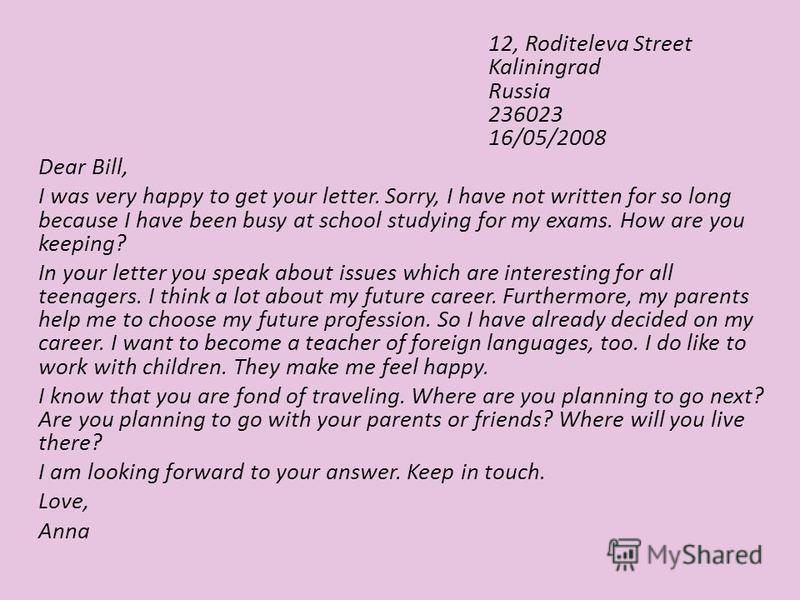 12, Roditeleva Street Kaliningrad Russia 236023 16/05/2008 Dear Bill, I was very happy to get your letter. Sorry, I have not written for so long because I have been busy at school studying for my exams. How are you keeping? In your letter you speak a
