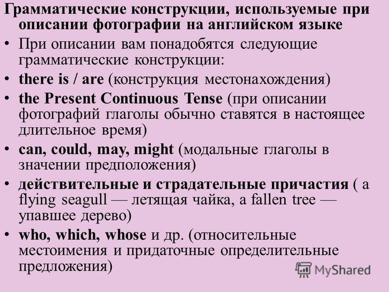 Грамматические конструкции, используемые при описании фотографии на английском языке При описании вам понадобятся следующие грамматические конструкции: there is / are (конструкция местонахождения) the Present Continuous Tense (при описании фотографий