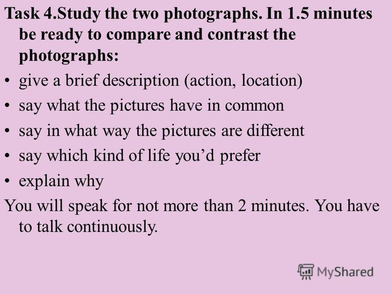Task 4. Study the two photographs. In 1.5 minutes be ready to compare and contrast the photographs: give a brief description (action, location) say what the pictures have in common say in what way the pictures are different say which kind of life you