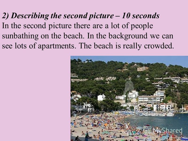 2) Describing the second picture – 10 seconds In the second picture there are a lot of people sunbathing on the beach. In the background we can see lots of apartments. The beach is really crowded.