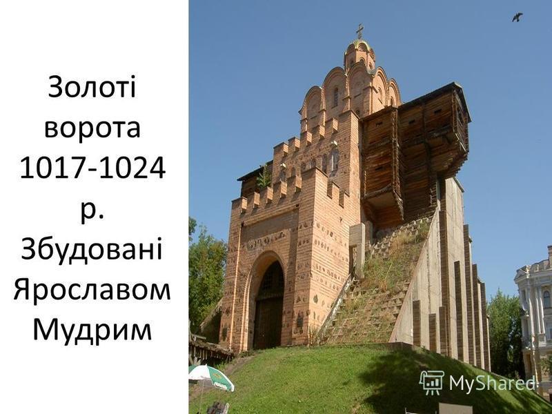 Золоті ворота 1017-1024 р. Збудовані Ярославом Мудрим