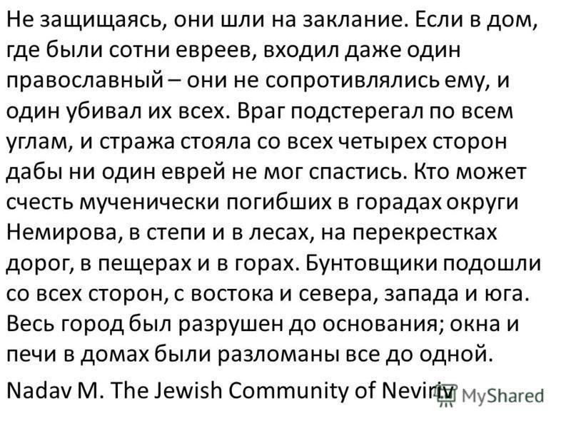 Не защищаясь, они шли на заклание. Если в дом, где были сотни евреев, входил даже один православный – они не сопротивлялись ему, и один убивал их всех. Враг подстерегал по всем углам, и стража стояла со всех четырех сторон дабы ни один еврей не мог с