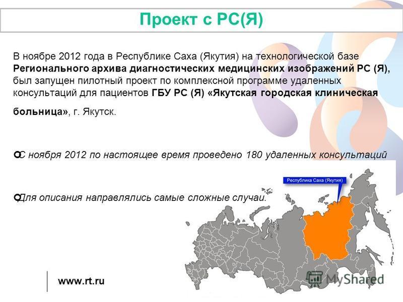 www.rt.ru Проект с РС(Я) В ноябре 2012 года в Республике Саха (Якутия) на технологической базе Регионального архива диагностических медицинских изображений РС (Я), был запущен пилотный проект по комплексной программе удаленных консультаций для пациен
