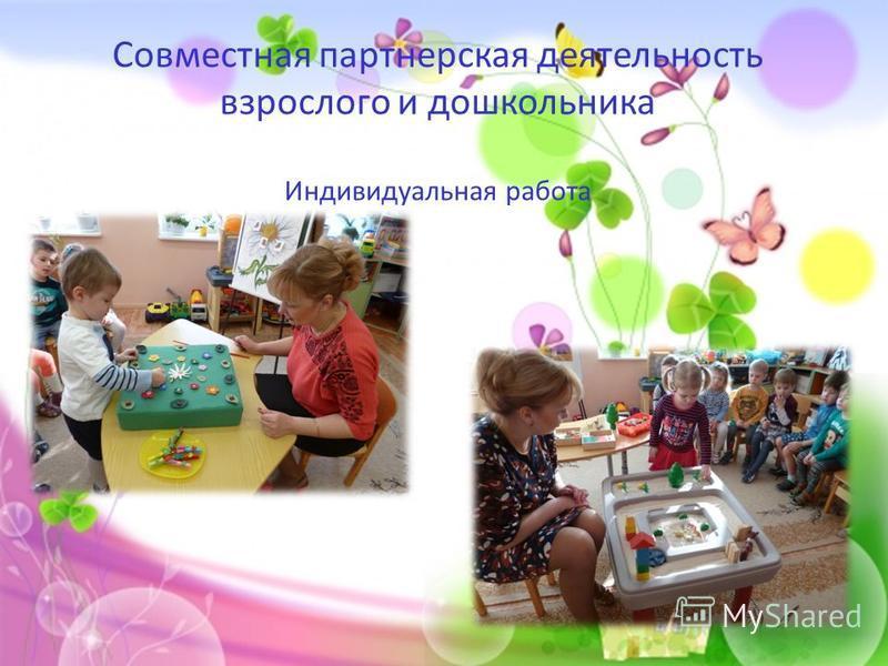 Совместная партнерская деятельность взрослого и дошкольника Индивидуальная работа