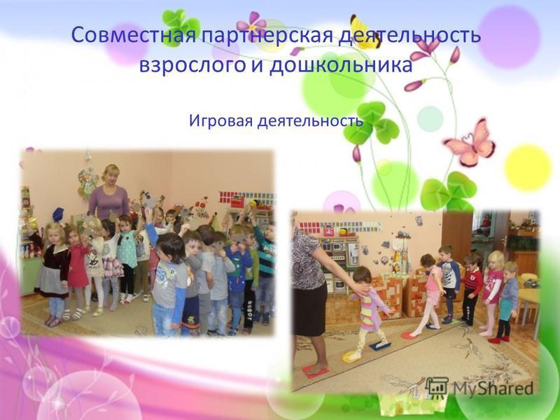 Совместная партнерская деятельность взрослого и дошкольника Игровая деятельность