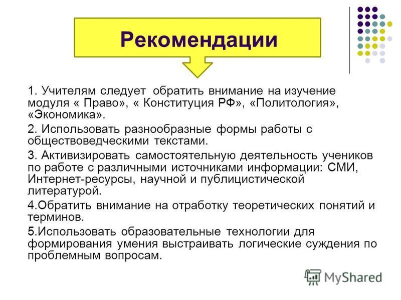 Рекомендации 1. Учителям следует обратить внимание на изучение модуля « Право», « Конституция РФ», «Политология», «Экономика». 2. Использовать разнообразные формы работы с обществоведческими текстами. 3. Активизировать самостоятельную деятельность уч