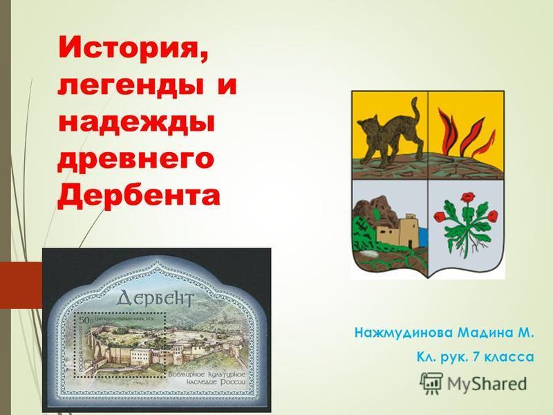 История, легенды и надежды древнего Дербента Нажмудинова Мадина М. Кл. рук. 7 класса
