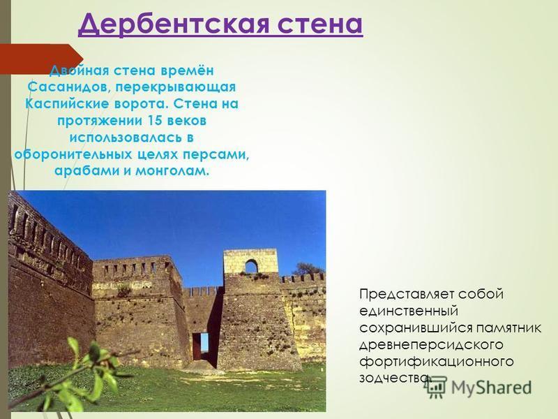 Дербентская стена Двойная стена времён Сасанидов, перекрывающая Каспийские ворота. Стена на протяжении 15 веков использовалась в оборонительных целях персами, арабами и монголам. Представляет собой единственный сохранившийся памятник древнеперсидског