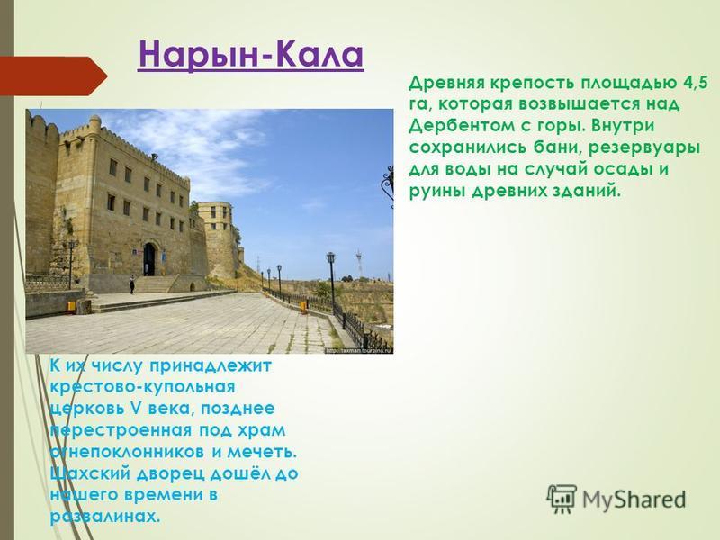 Нарын-Кала Древняя крепость площадью 4,5 га, которая возвышается над Дербентом с горы. Внутри сохранились бани, резервуары для воды на случай осады и руины древних зданий. К их числу принадлежит крестово-купольная церковь V века, позднее перестроенна