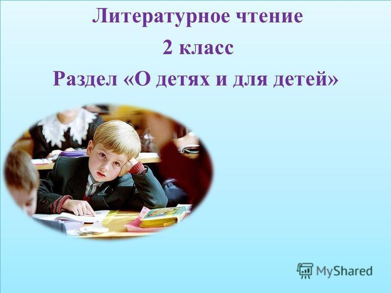 Литературное чтение 2 класс Раздел «О детях и для детей» Литературное чтение 2 класс Раздел «О детях и для детей»