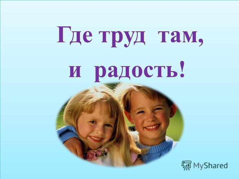 Где труд там, и радость! Где труд там, и радость!