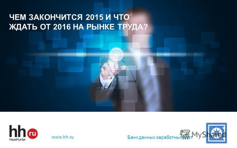 hh.ru лидер среди онлайн – ресурсов для поиска работы и найма персонала www.hh.ru ЧЕМ ЗАКОНЧИТСЯ 2015 И ЧТО ЖДАТЬ ОТ 2016 НА РЫНКЕ ТРУДА? Банк данных заработных плат
