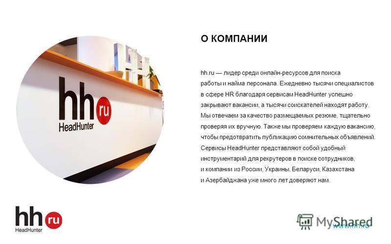 О КОМПАНИИ hh.ru лидер среди онлайн-ресурсов для поиска работы и найма персонала. Ежедневно тысячи специалистов в сфере HR благодаря сервисам HeadHunter успешно закрывают вакансии, а тысячи соискателей находят работу. Мы отвечаем за качество размещае