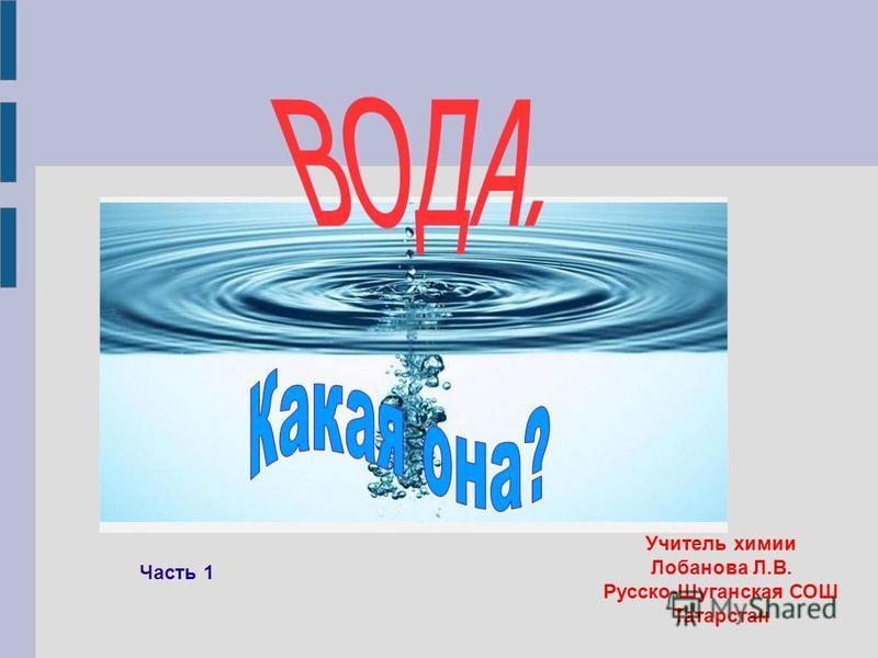 Учитель химии Лобанова Л.В. Русско-Шуганская СОШ Татарстан Часть 1