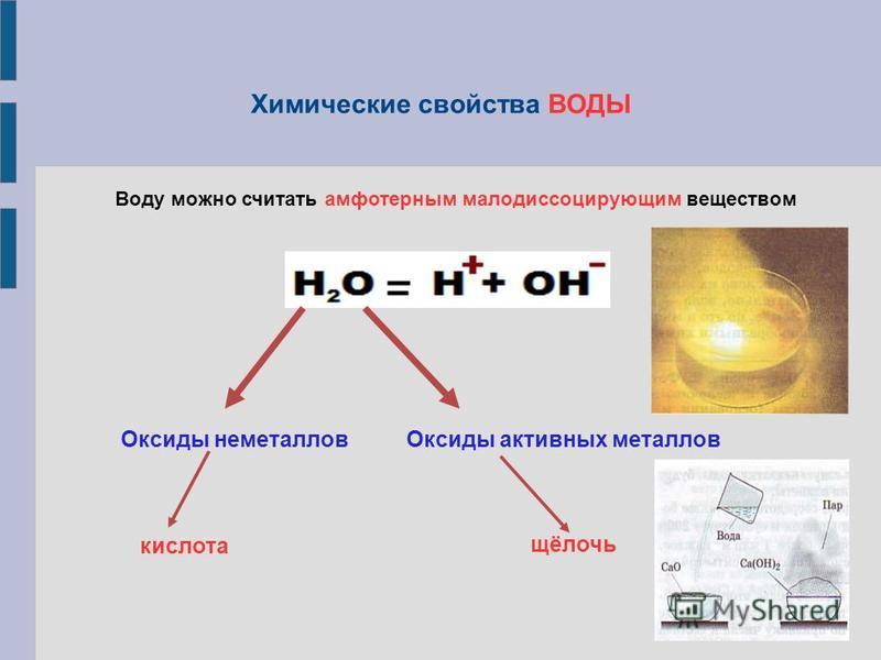 Химические свойства ВОДЫ Воду можно считать амфотерным малодиссоцирующим веществом Оксиды неметаллов Оксиды активных металлов кислота щёлочь