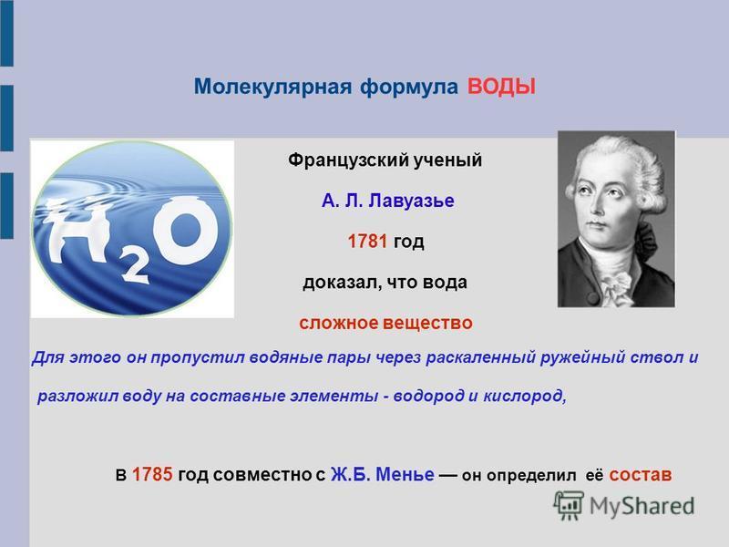Молекулярная формула ВОДЫ Французский ученый А. Л. Лавуазье 1781 год доказал, что вода сложное вещество Для этого он пропустил водяные пары через раскаленный ружейный ствол и разложил воду на составные элементы - водород и кислород, В 1785 год совмес