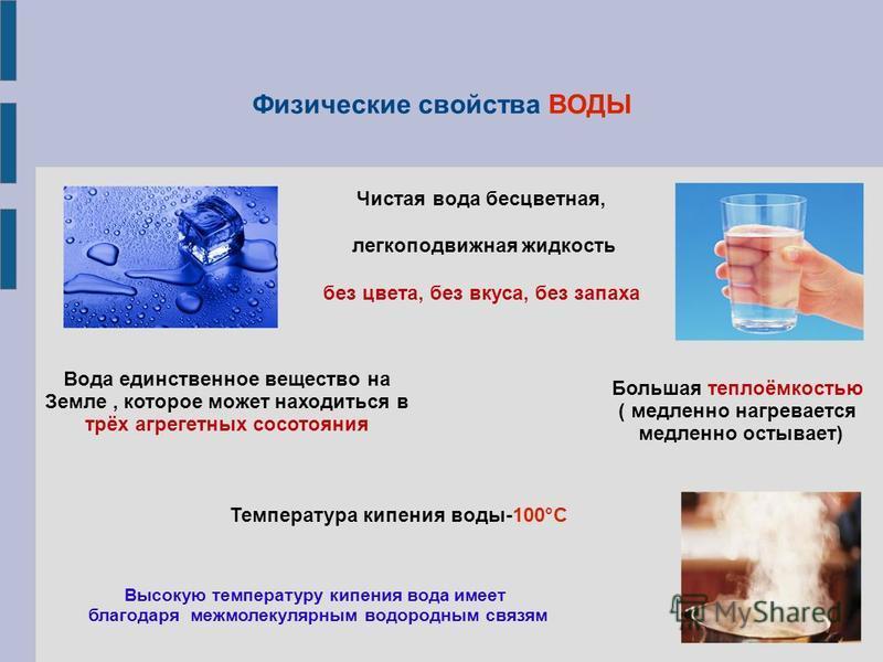 Физические свойства ВОДЫ Температура кипения воды-100°С Высокую температуру кипения вода имеет благодаря межмолекулярным водородным связям Вода единственное вещество на Земле, которое может находиться в трёх агрегатных состояния Чистая вода бесцветна