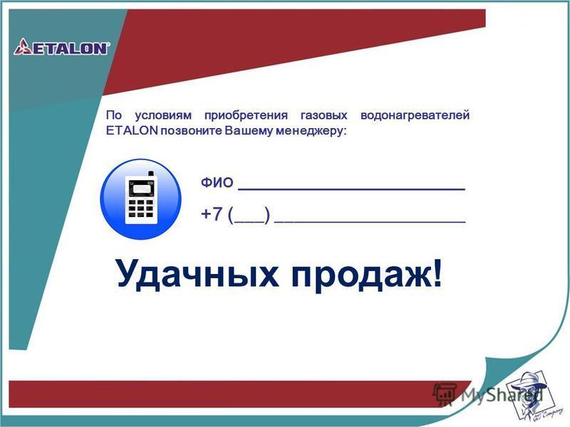 Удачных продаж! По условиям приобретения газовых водонагревателей ETALON позвоните Вашему менеджеру: ФИО _____________________________ +7 (___) ____________________