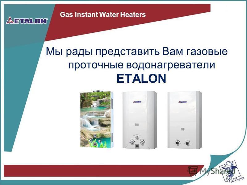 Gas Instant Water Heaters Мы рады представить Вам газовые проточные водонагреватели ETALON