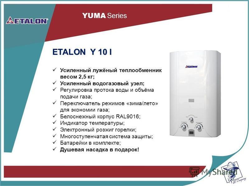 YUMA Series ETALON Y 10 I Усиленный лужёный теплообменник весом 2,5 кг; Усиленный водогазовый узел; Регулировка протока воды и объёма подачи газа; Переключатель режимов «зима/лето» для экономии газа; Белоснежный корпус RAL9016; Индикатор температуры;