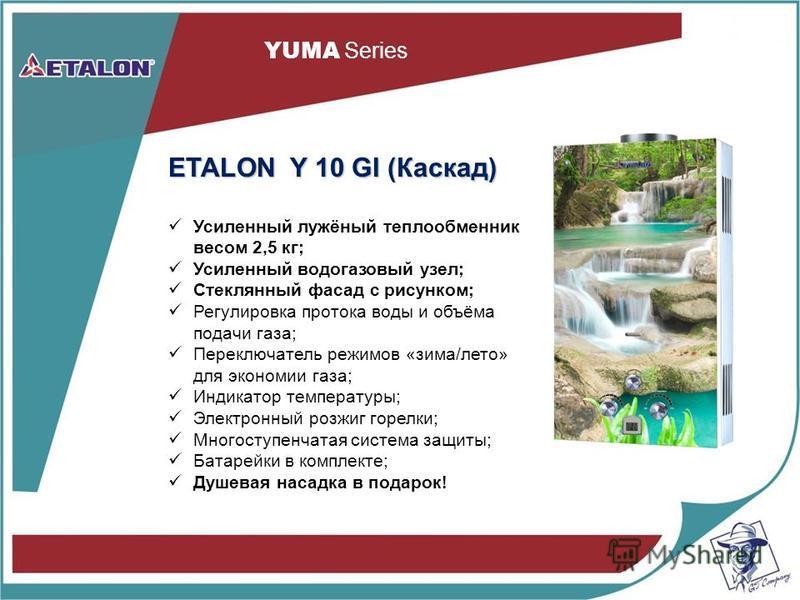 YUMA Series ETALON Y 10 GI (Каскад) Усиленный лужёный теплообменник весом 2,5 кг; Усиленный водогазовый узел; Стеклянный фасад с рисунком; Регулировка протока воды и объёма подачи газа; Переключатель режимов «зима/лето» для экономии газа; Индикатор т