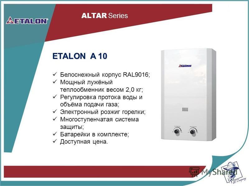 ETALON A 10 Белоснежный корпус RAL9016; Мощный лужёный теплообменник весом 2,0 кг; Регулировка протока воды и объёма подачи газа; Электронный розжиг горелки; Многоступенчатая система защиты; Батарейки в комплекте; Доступная цена. ALTAR Series
