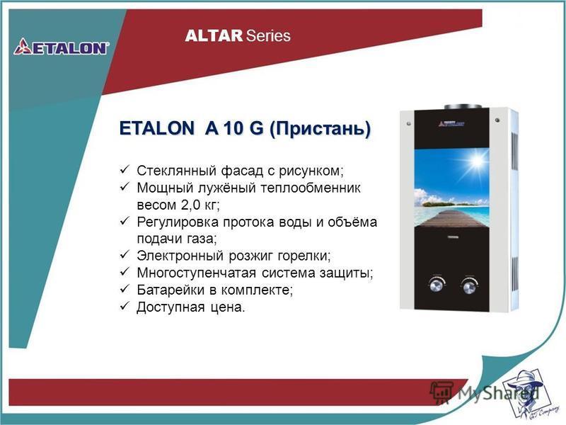 ETALON A 10 G (Пристань) Стеклянный фасад с рисунком; Мощный лужёный теплообменник весом 2,0 кг; Регулировка протока воды и объёма подачи газа; Электронный розжиг горелки; Многоступенчатая система защиты; Батарейки в комплекте; Доступная цена.