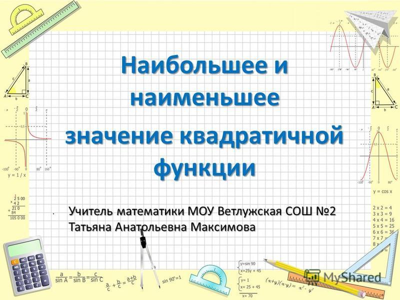 Наибольшее и наименьшее значение квадратичной функции Учитель математики МОУ Ветлужская СОШ 2 Татьяна Анатольевна Максимова