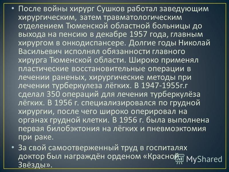 После войны хирург Сушков работал заведующим хирургическим, затем травматологическим отделением Тюменской областной больницы до выхода на пенсию в декабре 1957 года, главным хирургом в онкодиспансере. Долгие годы Николай Васильевич исполнял обязаннос