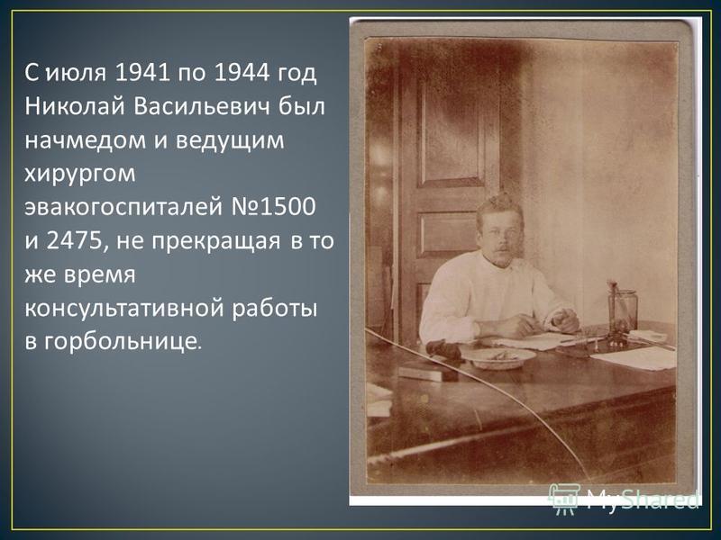 . С июля 1941 по 1944 год Николай Васильевич был начмедом и ведущим хирургом эвакогоспиталей 1500 и 2475, не прекращая в то же время консультативной работы в гор больнице.