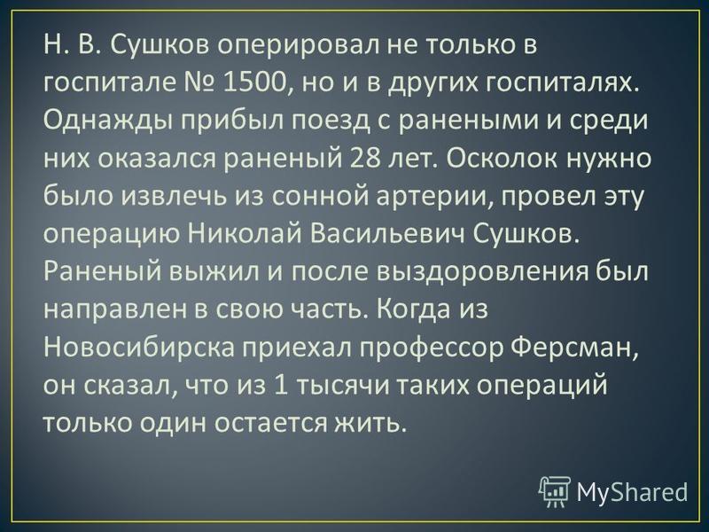 Н. В. Сушков оперировал не только в госпитале 1500, но и в других госпиталях. Однажды прибыл поезд с ранеными и среди них оказался раненый 28 лет. Осколок нужно было извлечь из сонной артерии, провел эту операцию Николай Васильевич Сушков. Раненый вы
