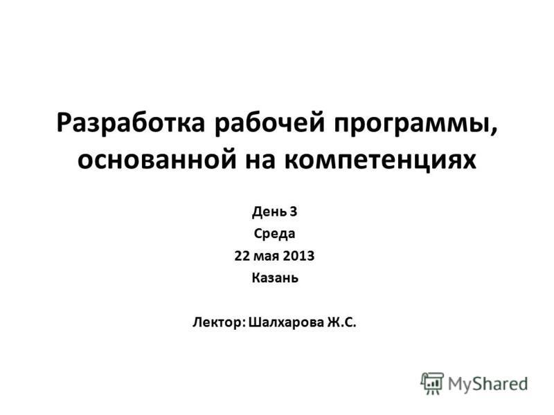 Разработка рабочей программы, основанной на компетенциях День 3 Среда 22 мая 2013 Казань Лектор: Шалхарова Ж.С.
