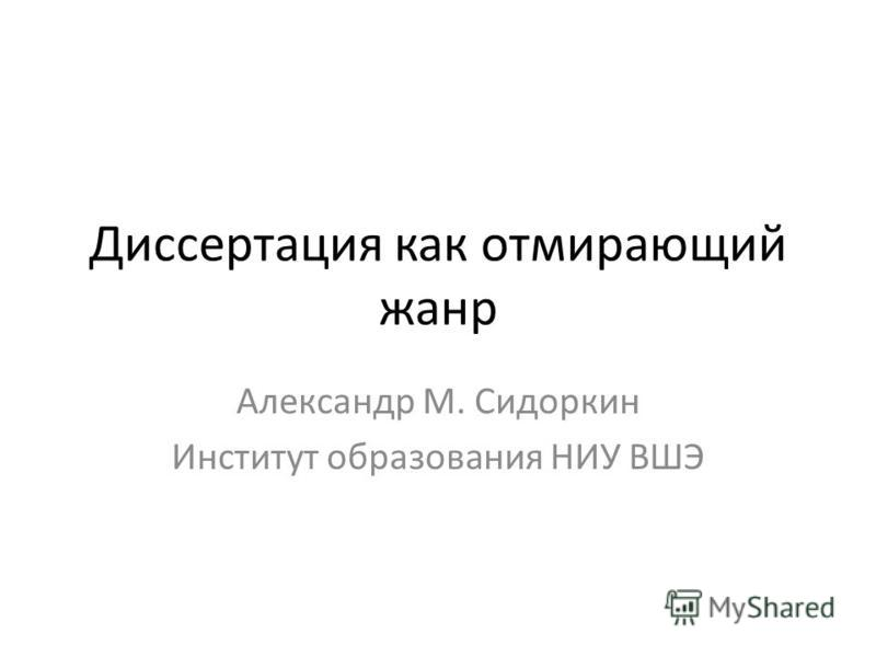 Диссертация как отмирающий жанр Александр М. Сидоркин Институт образования НИУ ВШЭ