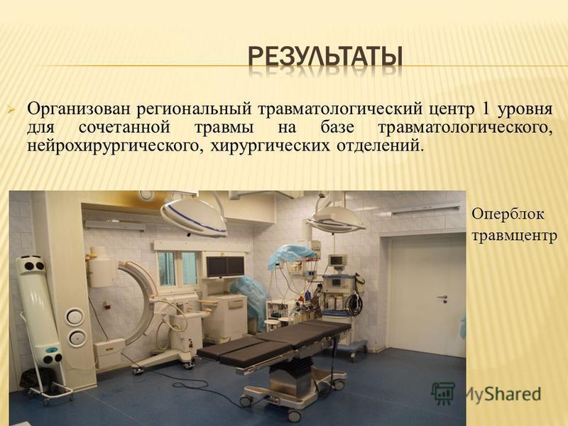 Организован региональный травматологический центр 1 уровня для сочетанной травмы на базе травматологического, нейрохирургического, хирургических отделений. Оперблок травмцентр