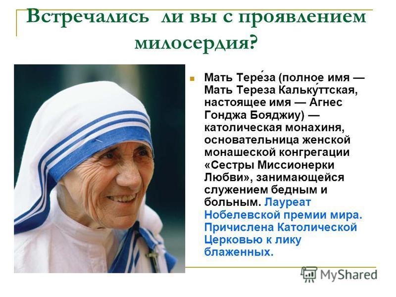 Встречались ли вы с проявлением милосердия? Мать Тере́за (полное имя Мать Тереза Кальку́детская, настоящее имя Агнес Гонджа Бояджиу) католическая монахиня, основательница женской монашеской конгрегации «Сестры Миссионерки Любви», занимающейся служени