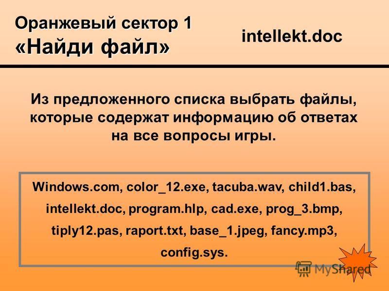 Оранжевый сектор 1 «Найди файл» Из предложенного списка выбрать файлы, которые содержат информацию об ответах на все вопросы игры. Windows.com, color_12.exe, tacuba.wav, child1.bas, intellekt.doc, program.hlp, cad.exe, prog_3.bmp, tiply12.pas, raport