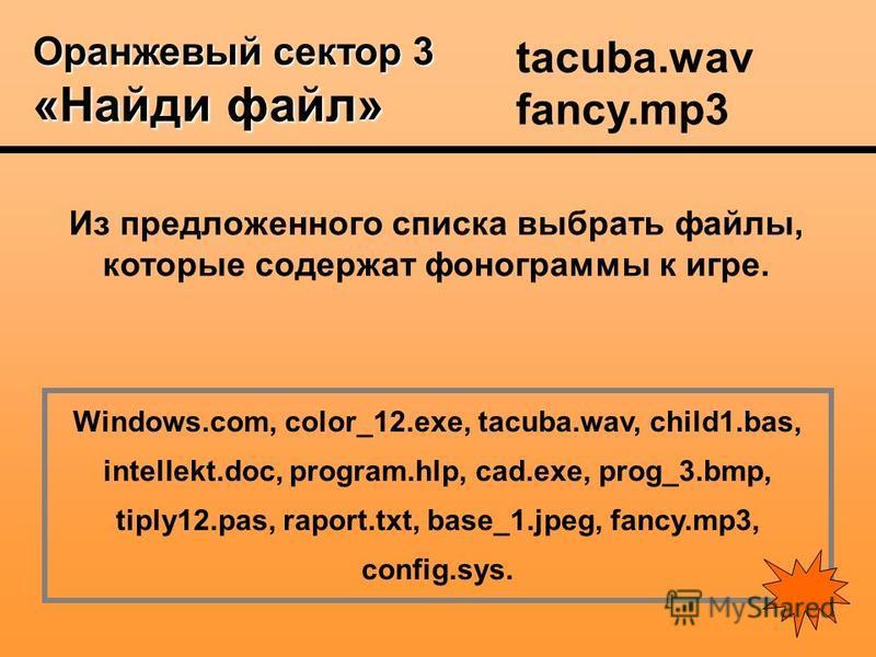 Оранжевый сектор 3 «Найди файл» Из предложенного списка выбрать файлы, которые содержат фонограммы к игре. Windows.com, color_12.exe, tacuba.wav, child1.bas, intellekt.doc, program.hlp, cad.exe, prog_3.bmp, tiply12.pas, raport.txt, base_1.jpeg, fancy